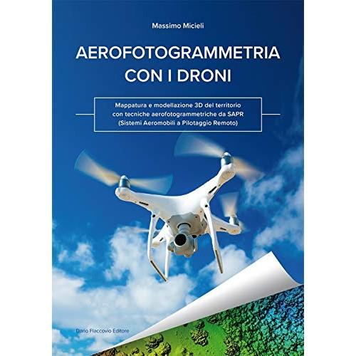 Aerofotogrammetria con i droni. Mappatura e modellazione 3D del territorio con tecniche aerofotogrammetriche da SAPR (Sistemi Aeromobili a Pilotagg...